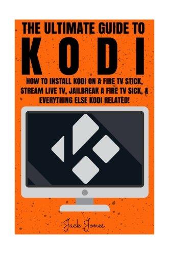 Kodi: The Ultimate Guide To Kodi: How To Install Kodi On A Fire TV Stick, Stream Live TV, Jailbreak A Fire TV Stick, & Everything Else Kodi Related! ... tv stick, Streaming live TV, Stream live TV)