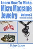 Learn How To Make Micro-Macrame Jewelry - Volume 3: Learn more advanced Micro Macrame jewelry designs, quickly and easily!