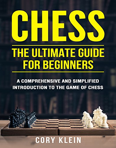 Chess: The Ultimate Guide for Beginners - A Comprehensive and Simplified Introduction to the Game of Chess (openings, tactics, strategy)