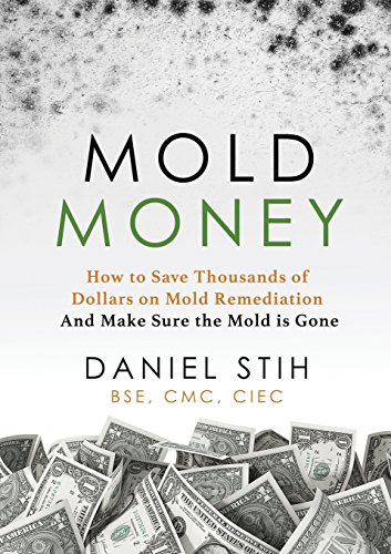 Mold Money: How to Save Thousands of Dollars on Mold Remediation and Make Sure the Mold Is -