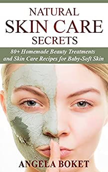 Natural Skin Care Secrets: 80+ Homemade Beauty Treatments and Skin Care Recipes For Baby-Soft Skin (DIY Beauty Products Guide) by [Boket, Angela]