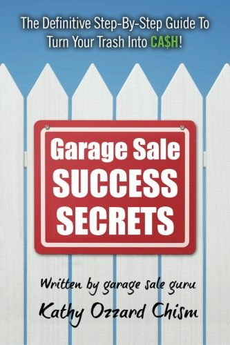Garage Sale Success Secrets: The Definitive Step-By-Step Guide To Turn Your Trash Into CA$H!
