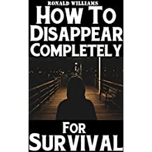 How To Disappear Completely For Survival: A Step-By-Step Beginner's Survival Guide On How To Evade Your Pursuers, Go Off Grid, And Begin A New Identity Without Leaving A Trace