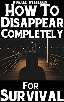 How To Disappear Completely For Survival: A Step-By-Step Beginner's Survival Guide On How To Evade Your Pursuers, Go Off Grid, And Begin A New Identity Without Leaving A Trace by [Williams, Ronald]