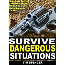Survive Dangerous Situations: Secrets to Survive Extreme Danger When You Only Have Seconds To Act!