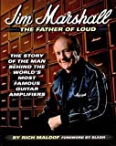 Jim Marshall the Father of Loud: The Story of the Man Behind the World's Most Famous Amp