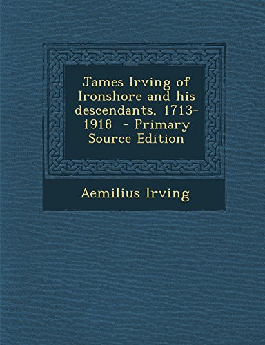 James Irving Of Ironshore And His Descendants  1713 1918   Primary Source Edition