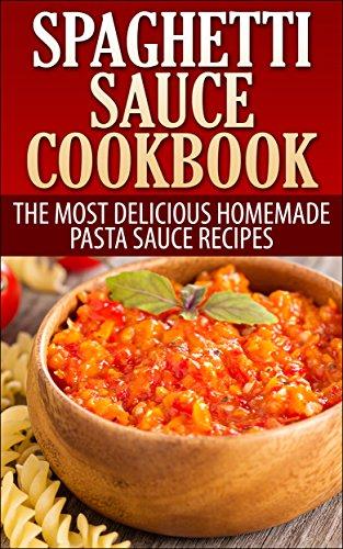 Spaghetti Sauce Cookbook: The Most Delicious Homemade Pasta Sauce Recipes (Italian Cookbook)