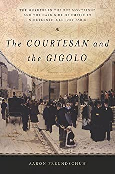 The Courtesan and the Gigolo: The Murders in the Rue Montaigne and the Dark Side of Empire in Nineteenth-Century Paris by [Freundschuh, Aaron]