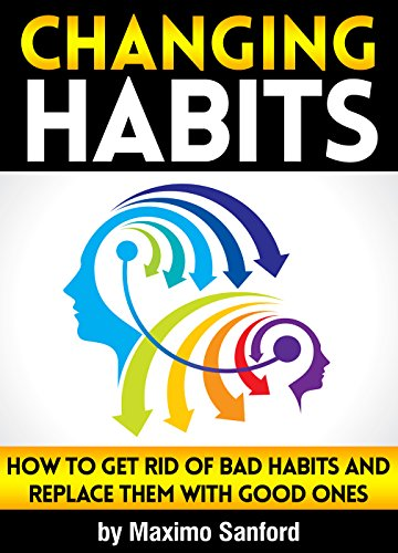 Changing Habits: How to Get Rid of Bad Habits and Replace Them With Good Ones