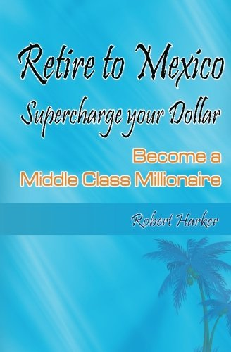 Retire to Mexico: Supercharge your Dollar, Become a Middle-class Millionaire