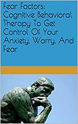 Fear Factors: Cognitive Behavioral Therapy To Get Control Of Your Anxiety, Worry, And Fear