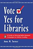 Vote Yes for Libraries: A Guide to Winning Ballot Measure Campaigns for Library Funding