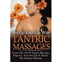 Sex Up Your Life With Tantric Massages: Learn The Art Of Tantric Massages, Improve Your Sex Life & Master The Intimate Massage