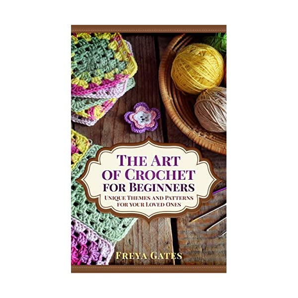 The Art of Crochet for Beginners: Unique Themes and Patterns for your Loved Ones