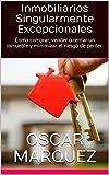 Inmobiliarios SINGULARMENTE Excepcionales: Como comprar, vender o rentar un inmueble y minimizar el riesgo de perder. (Spanish Edition)