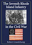 The Seventh Rhode Island Infantry in the Civil War, Robert Grandchamp, 0786495529