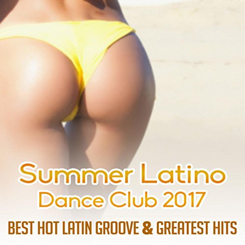Summer Latino Dance Club 2017 (Best Hot Latin Groove & Greatest Hits of Spanish Instrumental Music & Sexy Songs) ()