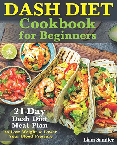 Dash Diet Cookbook for Beginners: 21-Day Dash Diet Meal Plan to Lose Weight and Lower Your Blood Pressure