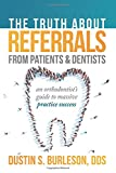 The Truth About Referrals from Patients and Dentists: An Orthodontist's Guide to Massive Practice Success