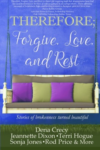 THEREFORE; Forgive, Love, and Rest.: Stories of brokenness turned beautiful (The H.E.L.P Project) (Volume 1)