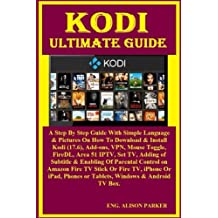 Kodi Ultimate Guide: A Step By Step Guide With Simple Language & Pictures On How To Download & Install Kodi (17.6), Add-ons, VPN, Mouse Toggle, FireDL, Area 51 IPTV, Set TV, Adding of Subtitle & Enabling Of Parental Control on Amazon Fire TV Stick Or Fire TV, iPhone...