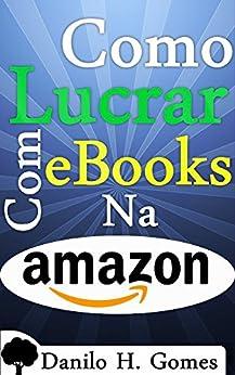 Como Lucrar Com eBooks Na Amazon: Desde a criação até o ganho monetário por [Gomes, Danilo H.]