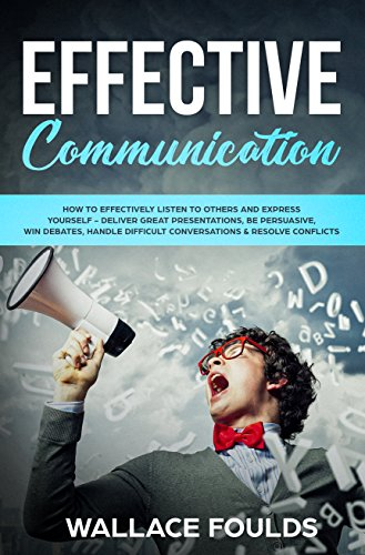 EFFECTIVE COMMUNICATION: How to Effectively Listen to Others and Express Yourself - Deliver Great Presentations, Be Persuasive, Win Debates, Handle Difficult Conversations & Resolve Conflicts (Effective Interpersonal Communication Skills In The Workplace)