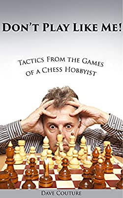 Don't Play Like Me! Tactics From the Games of a Chess Hobbyist