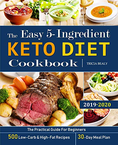 The Easy 5-Ingredient Keto Diet Cookbook: The Practical Guide For Beginners - 500 Low-Carb and High-Fat Recipes - 30-Day Meal Plan. by Tricia  Bealy