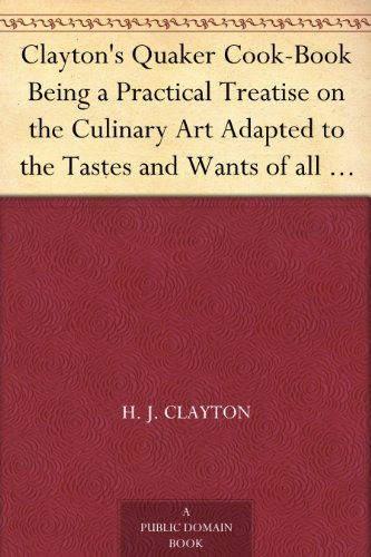 Clayton's Quaker Cook-Book Being a Practical Treatise on the Culinary Art Adapted to the Tastes and Wants of all Classes ()