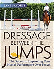 Jane Savoie's Dressage Between the Jumps: The Secret to Improving Your Horse's Performance Over Fences