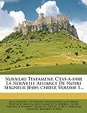 Nouveau Testament, C'Est-À-Dire la Nouvelle Alliance de Notre Seigneur Jésus-Christ, Volume 1..., Jean-Pierre Henchoz, 1273202945