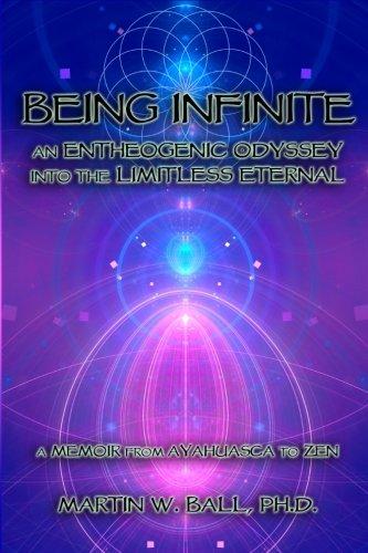 Being Infinite: An Entheogenic Odyssey into the Limitless Eternal: A Memoir from Ayahuasca to Zen