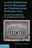 Latin American State Building in Comparative Perspective : Social Foundations of Institutional Order, Marcus J. Kurtz, 0521747317