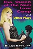 Ilsa, Queen of the Nazi Love Camp : And Other Plays, Brooker, Blake, 0889951055