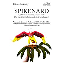 Spikenard -A Woman Anoints Jesus's feet -: Did She Use the Spikenard of Aromatherapy? Nardostachys jatamansi - An Essential Oil And Medicinal Plant for ... (The Secret Healer Oils Profiles Book 7)
