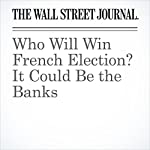 Who Will Win French Election? It Could Be the Banks | Paul J. Davies
