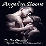 On the Ground : Wet Dream Series, Episode 3 | Angelica Boone