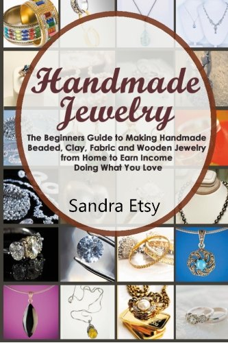 Handmade Jewelry: The Beginners Guide to Making Homemade Beaded, Clay, Fabric and Wooden Jewelry from Home to Earn Money Doing What You Love