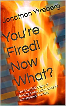 You're Fired! Now What?: The true(ish) story of finding a new job in today's competitive market by [Ytreberg, Jonathan]