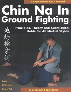Chin Na in Ground Fighting: Principles, Theory and Submission Holds for All Martial Styles
