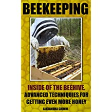 Beekeeping: Inside of The Beehive. Advanced Techniques For Getting Even More Honey: (beekeeping for beginners, honey bee colonies) (Beekeeping: Simple ... To Building Your First Bee Colony Book 2)