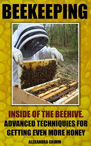 Beekeeping: Inside of The Beehive. Advanced Techniques For Getting Even More Honey: (beekeeping for beginners, honey bee colonies) (Beekeeping: Simple ... To Building Your First Bee Colony Book 2) by [Grimm, Alexandra]