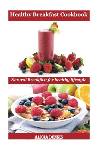 Healthy Breakfast Cookbook: Natural Breakfast for healthy lifestyle (natural diet,healthy bread,breakfast for kids,breakfast for diabetics,breakfast ... recipe book,brunch recipe book) (Volume 1)