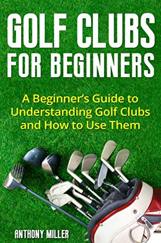 Golf Clubs for Beginners: A Beginner's Guide to Understanding Golf Clubs and How to Use Them