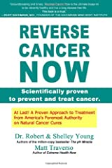 REVERSE CANCER NOW: Scientifically proven to prevent and treat cancer Paperback