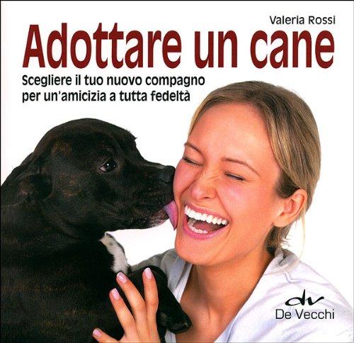 Adottare un cane. Scegliere il tuo nuovo compagno per un'amicizia a tutta fedeltà Copertina flessibile – 6 lug 2011 Valeria Rossi De Vecchi 884120706X Manuali