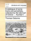 A Catalogue of Some Tracts and Pamphlets, Collected by the Late Earl of Oxford, Thomas Osborne, 1140998579