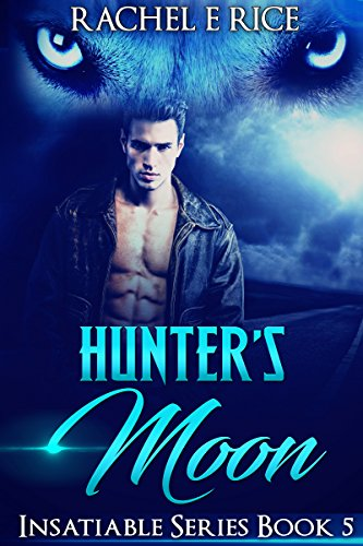 Hunter's Moon: Book 5 Insatiable series (Insatiable: The Lone Werewolf Finds His Mate) by [Rice, Rachel E]